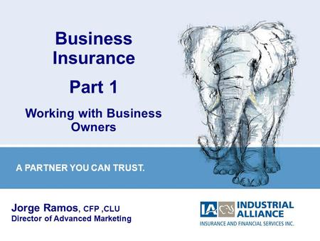 1 Business Insurance Part 1 Working with Business Owners Jorge Ramos, CFP,CLU Director of Advanced Marketing A PARTNER YOU CAN TRUST.