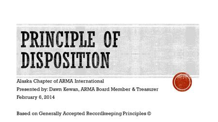Alaska Chapter of ARMA International Presented by: Dawn Kewan, ARMA Board Member & Treasurer February 6, 2014 Based on Generally Accepted Recordkeeping.
