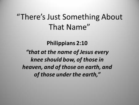 """There's Just Something About That Name"" Philippians 2:10 ""that at the name of Jesus every knee should bow, of those in heaven, and of those on earth,"