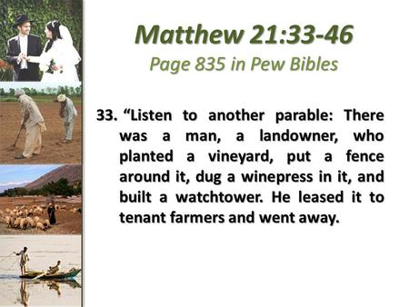 "Matthew 21:33-46 Page 835 in Pew Bibles 33. ""Listen to another parable: There was a man, a landowner, who planted a vineyard, put a fence around it, dug."