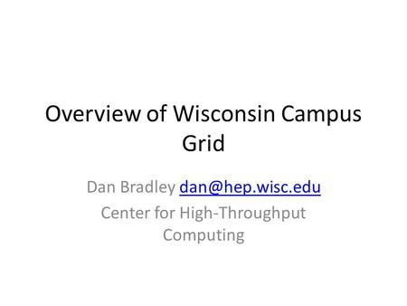 Overview of Wisconsin Campus Grid Dan Bradley Center for High-Throughput Computing.