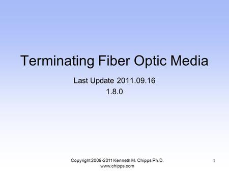 Terminating Fiber Optic Media Last Update 2011.09.16 1.8.0 Copyright 2008-2011 Kenneth M. Chipps Ph.D. www.chipps.com 1.