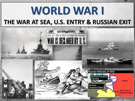 WORLD WAR I THE WAR AT SEA, U.S. ENTRY & RUSSIAN EXIT.