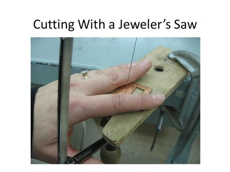 Cutting With a Jeweler's Saw. Pick up the following supplies: Saw Saw blades Block and clamp (also called a bench pin) Piece of scrap metal Wax (1 per.