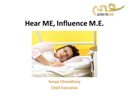 Hear ME, Influence M.E. In Scotland Sonya Chowdhury Chief Executive.