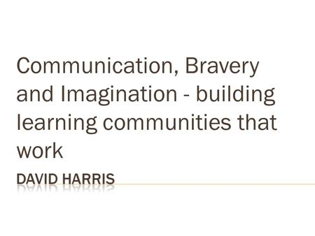 Communication, Bravery and Imagination - building learning communities that work.