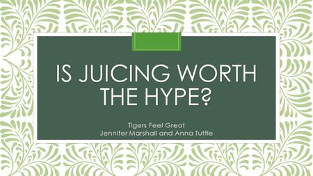 IS JUICING WORTH THE HYPE? Tigers Feel Great Jennifer Marshall and Anna Tuttle.