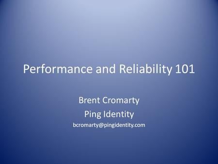 Performance and Reliability 101 Brent Cromarty Ping Identity