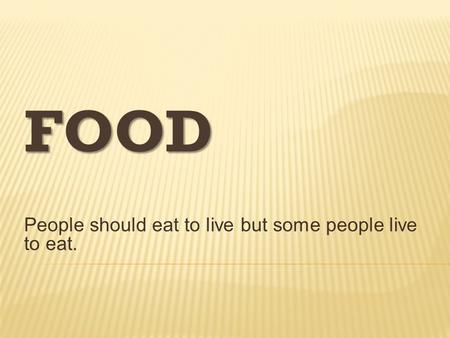 FOOD People should eat to live but some people live to eat.