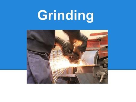 Grinding. - An abrasive machining process that uses grinding wheel as the cutting tool -Hand-cranked knife-sharpening stones (grindstone) -Handheld.