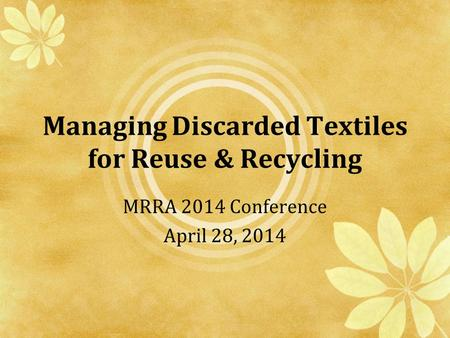 Managing Discarded Textiles for Reuse & Recycling MRRA 2014 Conference April 28, 2014.