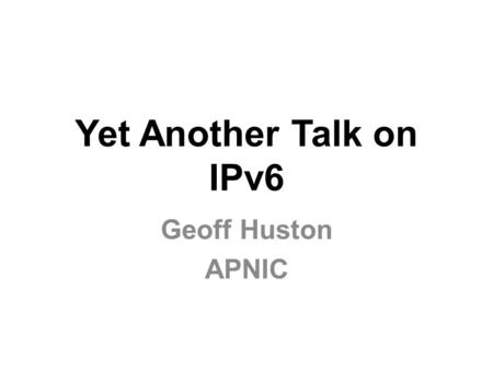 Yet Another Talk on IPv6 Geoff Huston APNIC. This is getting harder, not easier... Talks about IPv6 appear to have explored every aspect of IPv6 from.