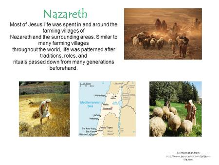 All information from:  life.html Nazareth Most of Jesus' life was spent in and around the farming villages of Nazareth.