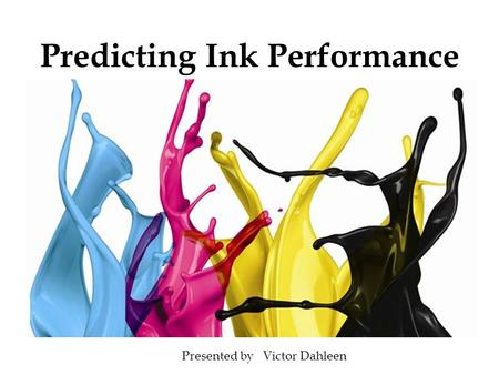 Predicting Ink Performance Presented by Victor Dahleen.