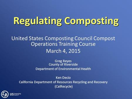 Regulating Composting United States Composting Council Compost Operations Training Course March 4, 2015 Greg Reyes County of Riverside Department of Environmental.