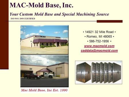 MAC-Mold Base, Inc. Your Custom Mold Base and Special Machining Source ISO 9001-2008 CERTIFIED • 14921 32 Mile Road • • Romeo, MI 48065 • • 586-752-1956.