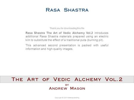 Copyright © 2011 Neterapublishing Rasa Shastra The Art of Vedic Alchemy Vol.2 introduces additional Rasa Shastra materials prepared using an electric kiln.