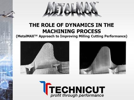 THE ROLE OF DYNAMICS IN THE MACHINING PROCESS (MetalMAXTM Approach to Improving Milling Cutting Performance)
