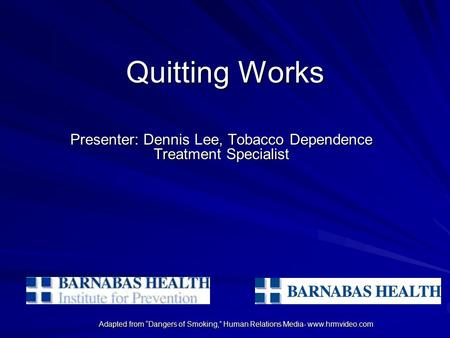 "Adapted from ""Dangers of Smoking,"" Human Relations Media- www.hrmvideo.com Quitting Works Presenter: Dennis Lee, Tobacco Dependence Treatment Specialist."