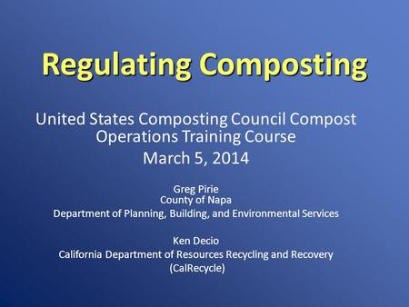 Regulating Composting United States Composting Council Compost Operations Training Course March 5, 2014 Greg Pirie County of Napa Department of Planning,