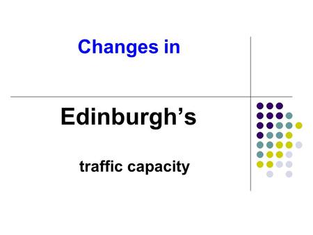 Changes in Edinburgh's traffic capacity. Things are changing From THIS map of Edinburgh's centuries old arterial routes…..