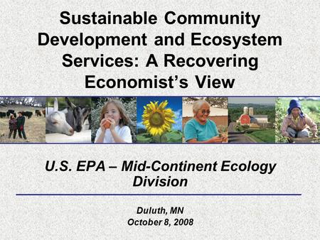 Sustainable Community Development and Ecosystem Services: A Recovering Economist's View U.S. EPA – Mid-Continent Ecology Division Duluth, MN October 8,