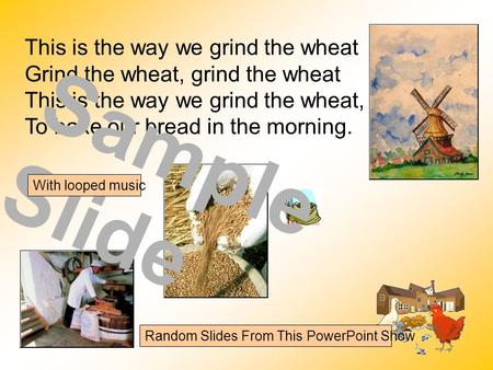 This is the way we grind the wheat Grind the wheat, grind the wheat This is the way we grind the wheat, To bake our bread in the morning. Sample Slide.