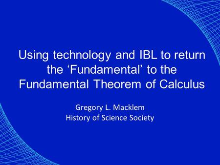 Using technology and IBL to return the 'Fundamental' to the Fundamental Theorem of Calculus Gregory L. Macklem History of Science Society.