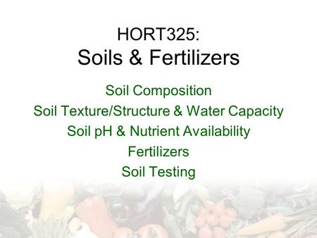 HORT325: Soils & Fertilizers Soil Composition Soil Texture/Structure & Water Capacity Soil pH & Nutrient Availability Fertilizers Soil Testing.