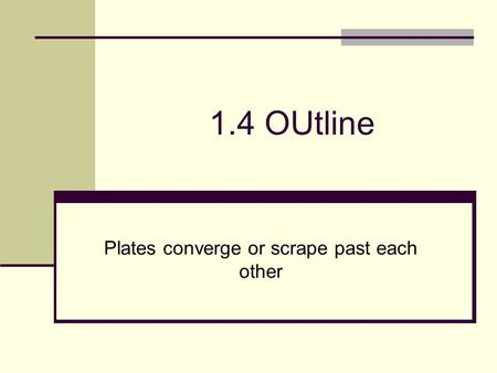 1.4 OUtline Plates converge or scrape past each other.