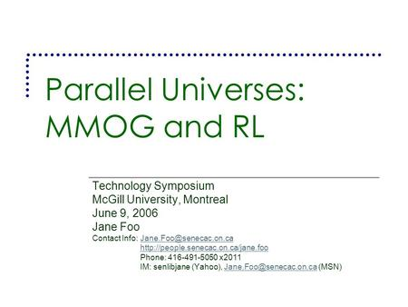 Parallel Universes: MMOG and RL Technology Symposium McGill University, Montreal June 9, 2006 Jane Foo Contact