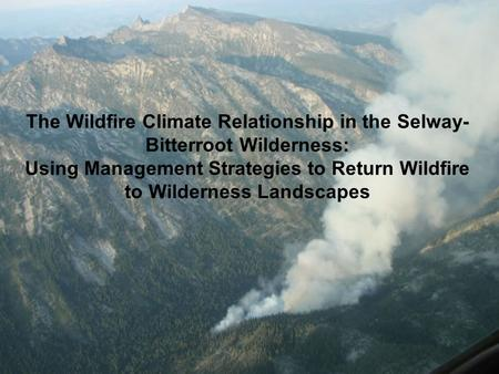 The Wildfire Climate Relationship in the Selway- Bitterroot Wilderness: Using Management Strategies to Return Wildfire to Wilderness Landscapes.