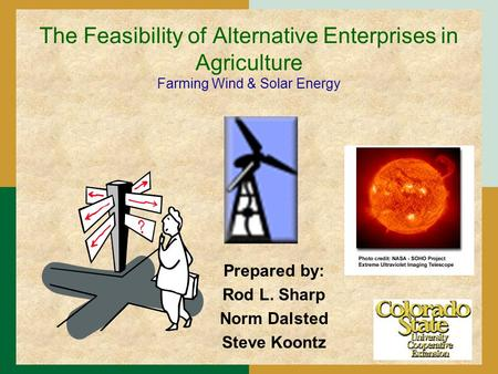 The Feasibility of Alternative Enterprises in Agriculture Farming Wind & <strong>Solar</strong> <strong>Energy</strong> Prepared by: Rod L. Sharp Norm Dalsted Steve Koontz.