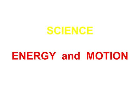 SCIENCE ENERGY and MOTION. All the lights in your house need energy. So do the refrigerator and washing machine and computer. What else needs energy?