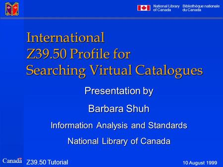 National Library of Canada Bibliothèque nationale du Canada Canada International Z39.50 Profile for Searching Virtual Catalogues Presentation by Barbara.
