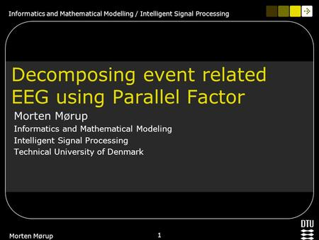 Informatics and Mathematical Modelling / Intelligent Signal Processing 1 Morten Mørup Decomposing event related EEG using Parallel Factor Morten Mørup.