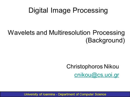 University of Ioannina - Department of Computer Science Wavelets and Multiresolution Processing (Background) Christophoros Nikou Digital.