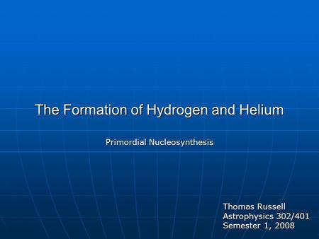 The Formation of Hydrogen and Helium Primordial Nucleosynthesis Thomas Russell Astrophysics 302/401 Semester 1, 2008.