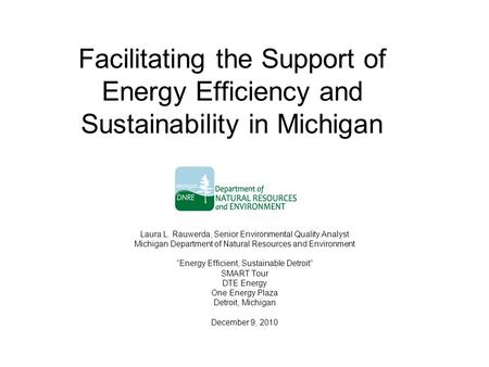 Facilitating the Support of Energy Efficiency and Sustainability in Michigan Laura L. Rauwerda, Senior Environmental Quality Analyst Michigan Department.