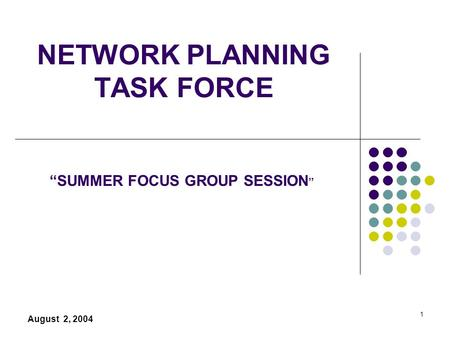 "1 NETWORK PLANNING TASK FORCE August 2, 2004 ""SUMMER FOCUS GROUP SESSION """