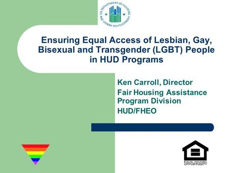 Ensuring Equal Access of Lesbian, Gay, Bisexual and Transgender (LGBT) People in HUD Programs Ken Carroll, Director Fair Housing Assistance Program Division.