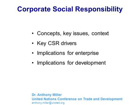Corporate Social Responsibility Concepts, key issues, context Key CSR drivers Implications for enterprise Implications for development Dr. Anthony Miller.