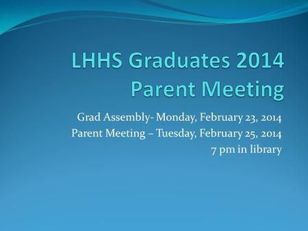 Grad Assembly- Monday, February 23, 2014 Parent Meeting – Tuesday, February 25, 2014 7 pm in library.