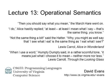 "David Evans  CS655: Programming Languages University of Virginia Computer Science Lecture 13: Operational Semantics ""Then."