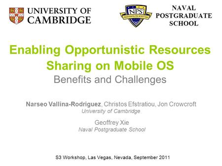 Enabling Opportunistic Resources Sharing on Mobile OS Benefits and Challenges S3 Workshop, Las Vegas, Nevada, September 2011 Narseo Vallina-Rodriguez,