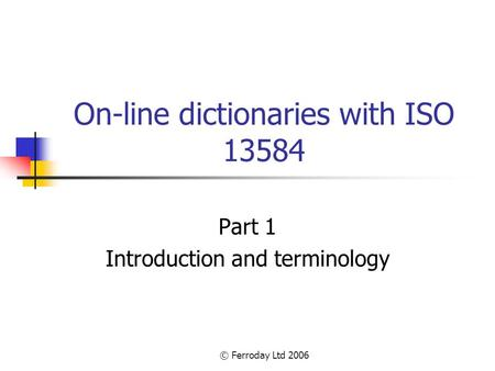 © Ferroday Ltd 2006 On-line dictionaries with ISO 13584 Part 1 Introduction and terminology.