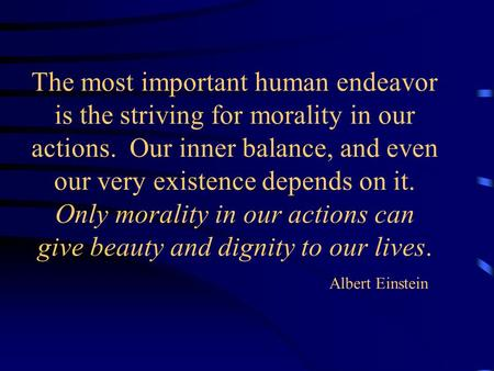 The most important human endeavor is the striving for morality in our actions. Our inner balance, and even our very existence depends on it. Only morality.