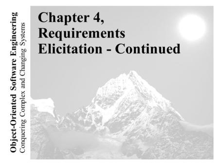 Conquering Complex and Changing Systems Object-Oriented Software Engineering Chapter 4, Requirements Elicitation - Continued.