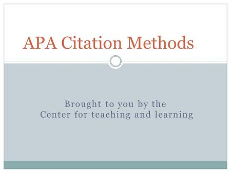 Brought to you by the Center for teaching and learning APA Citation Methods.