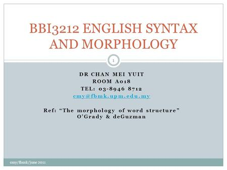 "DR CHAN MEI YUIT ROOM A018 TEL: 03-8946 8712 Ref: ""The morphology of word structure"" O'Grady & deGuzman BBI3212 ENGLISH SYNTAX AND."